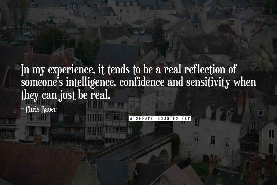 Chris Bauer quotes: In my experience, it tends to be a real reflection of someone's intelligence, confidence and sensitivity when they can just be real.