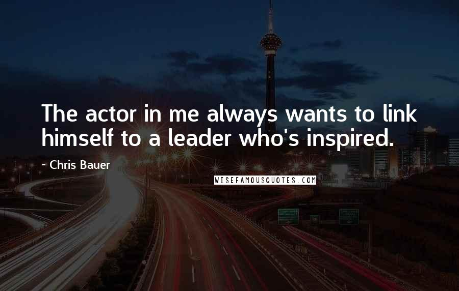 Chris Bauer quotes: The actor in me always wants to link himself to a leader who's inspired.