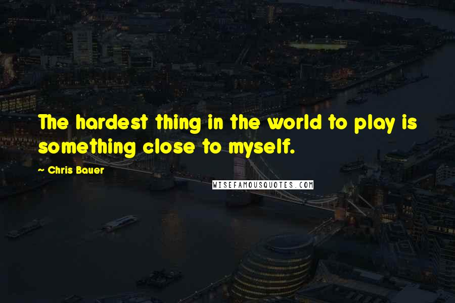 Chris Bauer quotes: The hardest thing in the world to play is something close to myself.