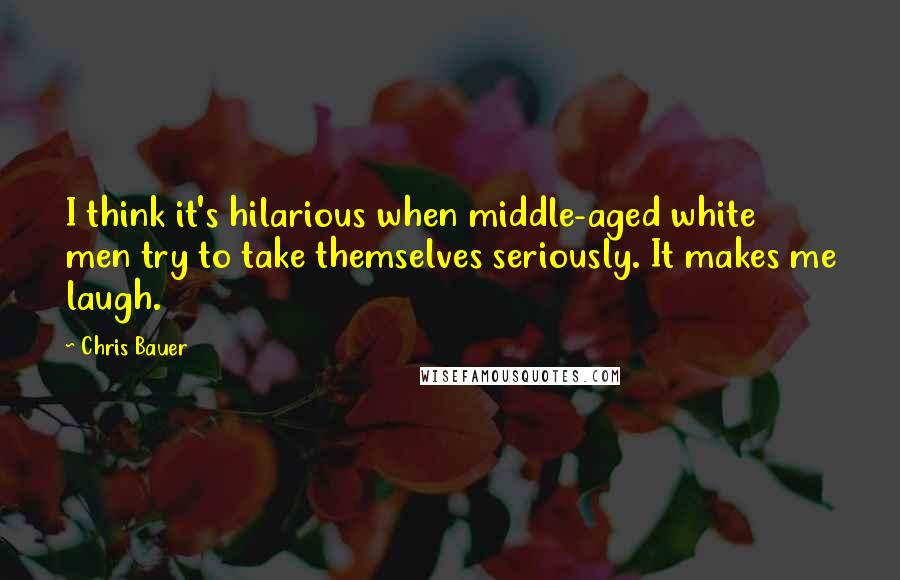 Chris Bauer quotes: I think it's hilarious when middle-aged white men try to take themselves seriously. It makes me laugh.