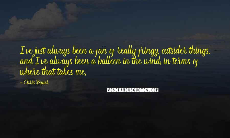 Chris Bauer quotes: I've just always been a fan of really fringy, outsider things, and I've always been a balloon in the wind, in terms of where that takes me.