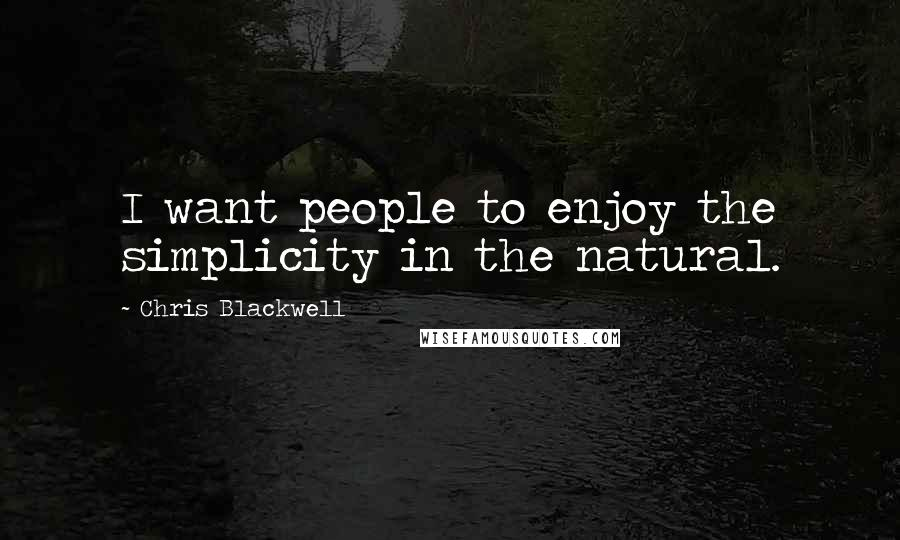 Chris Blackwell quotes: I want people to enjoy the simplicity in the natural.