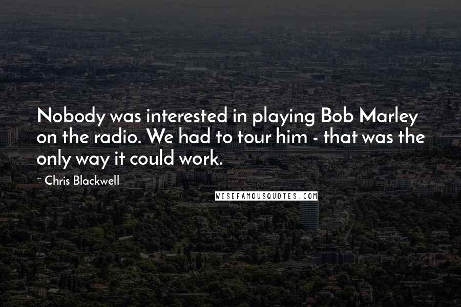 Chris Blackwell quotes: Nobody was interested in playing Bob Marley on the radio. We had to tour him - that was the only way it could work.
