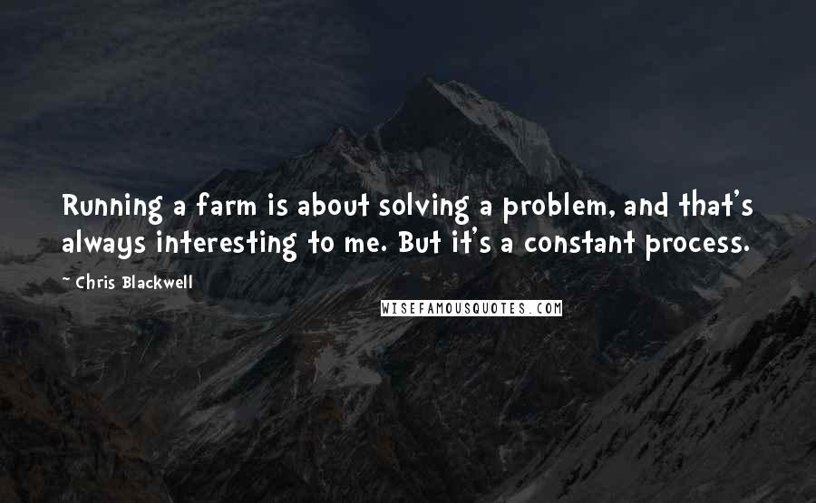 Chris Blackwell quotes: Running a farm is about solving a problem, and that's always interesting to me. But it's a constant process.