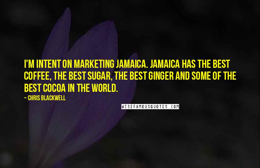 Chris Blackwell quotes: I'm intent on marketing Jamaica. Jamaica has the best coffee, the best sugar, the best ginger and some of the best cocoa in the world.