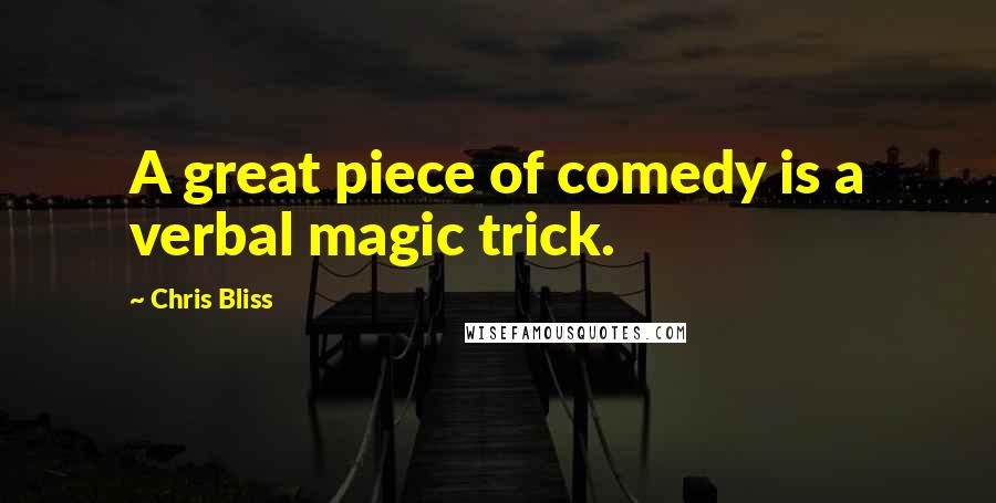 Chris Bliss quotes: A great piece of comedy is a verbal magic trick.