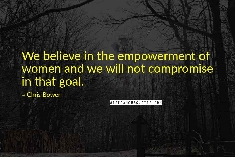 Chris Bowen quotes: We believe in the empowerment of women and we will not compromise in that goal.