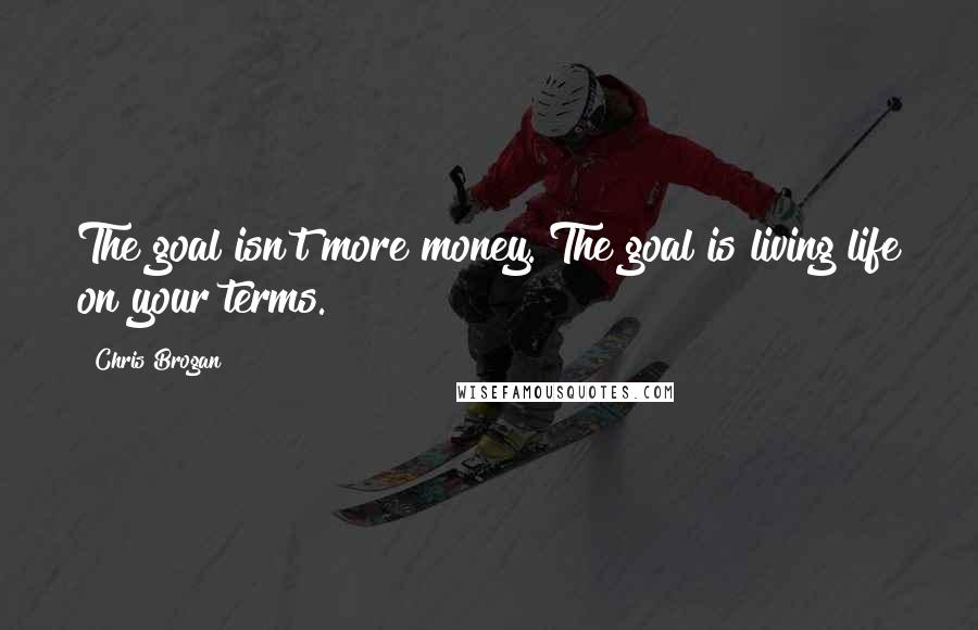 Chris Brogan quotes: The goal isn't more money. The goal is living life on your terms.