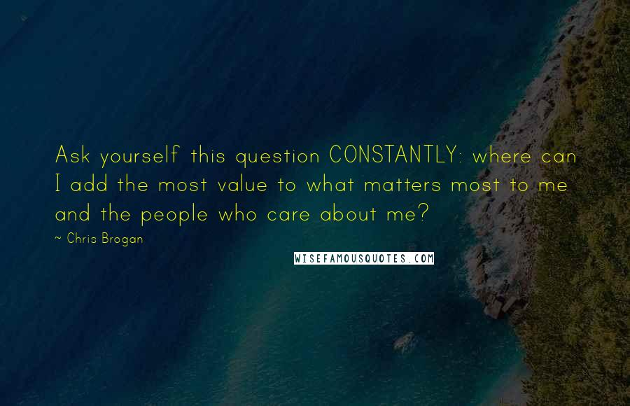 Chris Brogan quotes: Ask yourself this question CONSTANTLY: where can I add the most value to what matters most to me and the people who care about me?