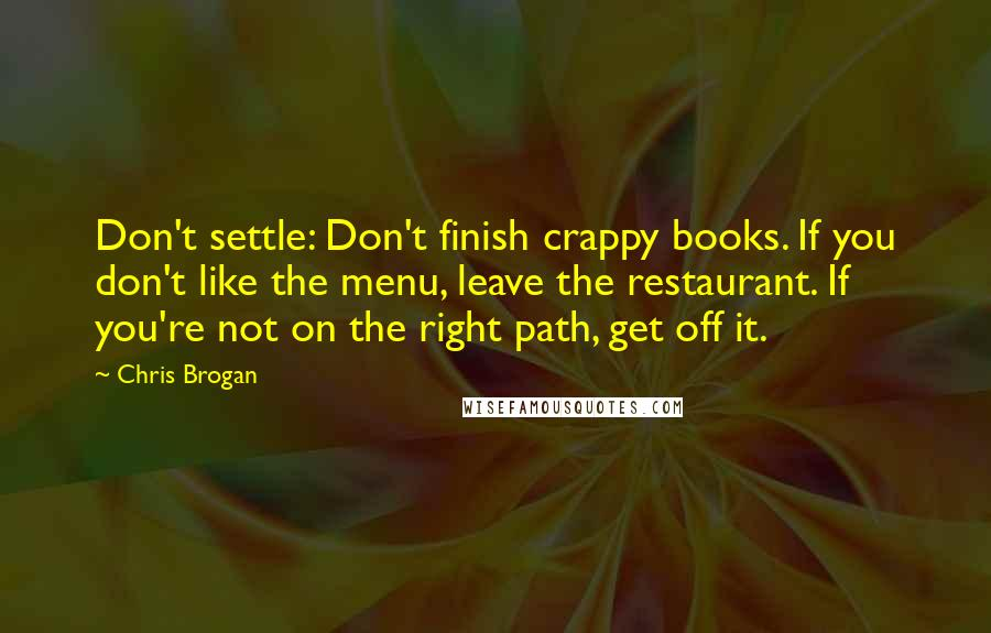 Chris Brogan quotes: Don't settle: Don't finish crappy books. If you don't like the menu, leave the restaurant. If you're not on the right path, get off it.