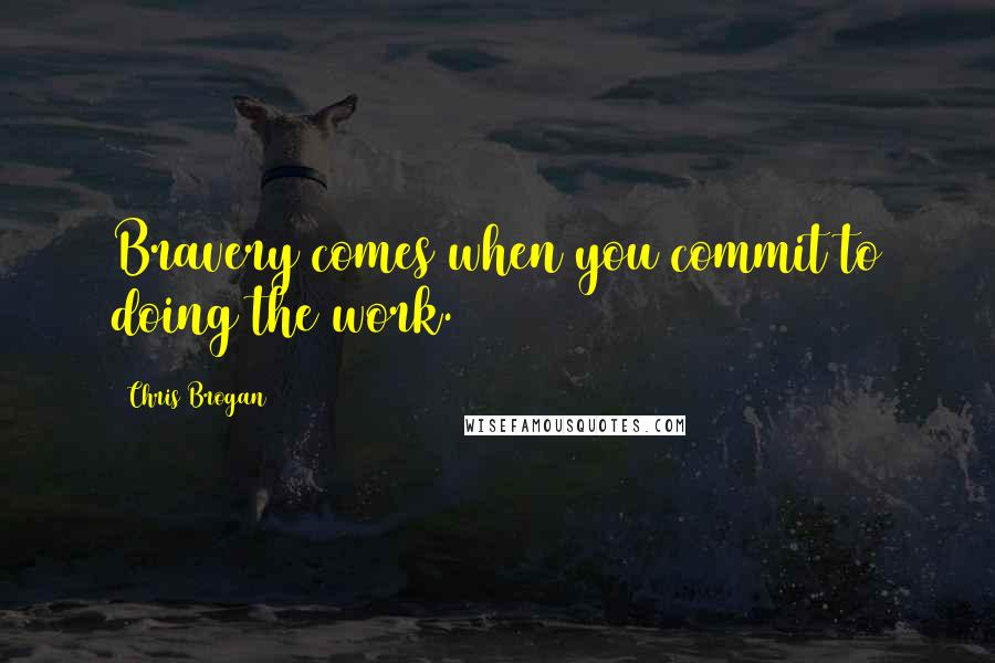 Chris Brogan quotes: Bravery comes when you commit to doing the work.