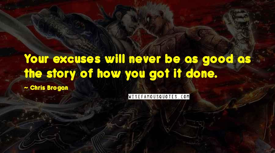 Chris Brogan quotes: Your excuses will never be as good as the story of how you got it done.