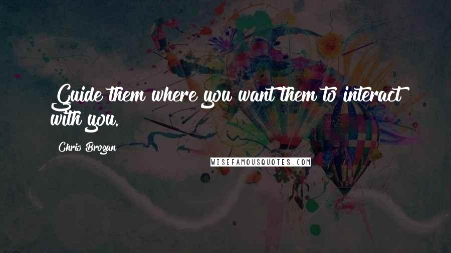 Chris Brogan quotes: Guide them where you want them to interact with you.