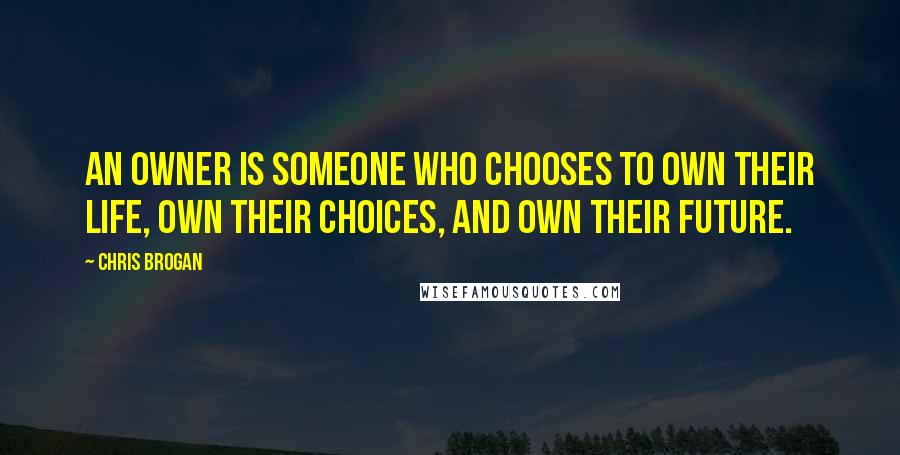 Chris Brogan quotes: An owner is someone who chooses to own their life, own their choices, and own their future.