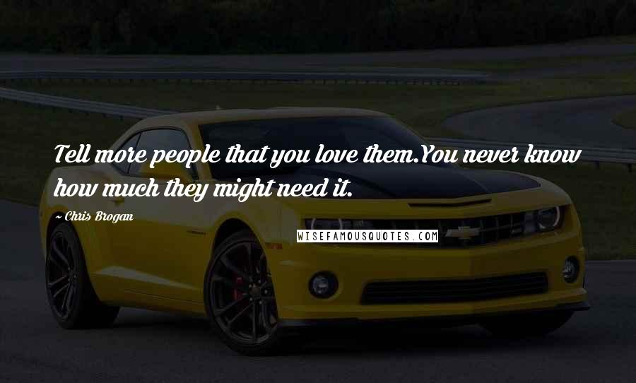 Chris Brogan quotes: Tell more people that you love them.You never know how much they might need it.