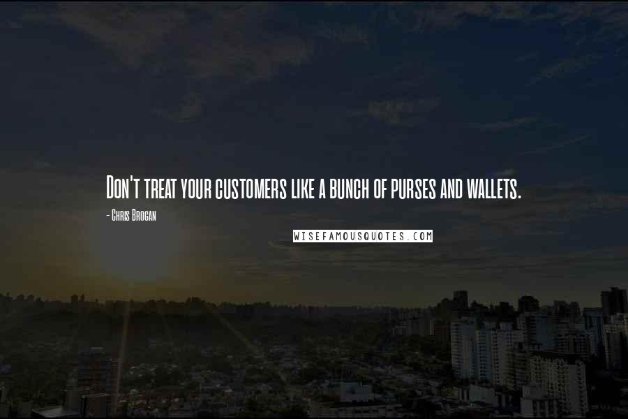 Chris Brogan quotes: Don't treat your customers like a bunch of purses and wallets.
