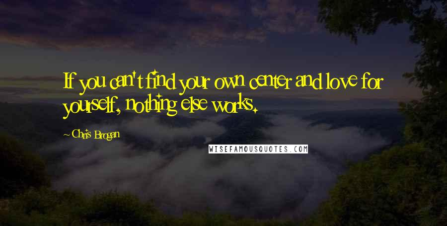 Chris Brogan quotes: If you can't find your own center and love for yourself, nothing else works.