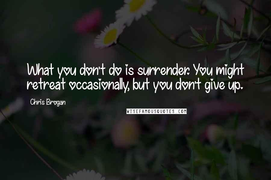 Chris Brogan quotes: What you don't do is surrender. You might retreat occasionally, but you don't give up.