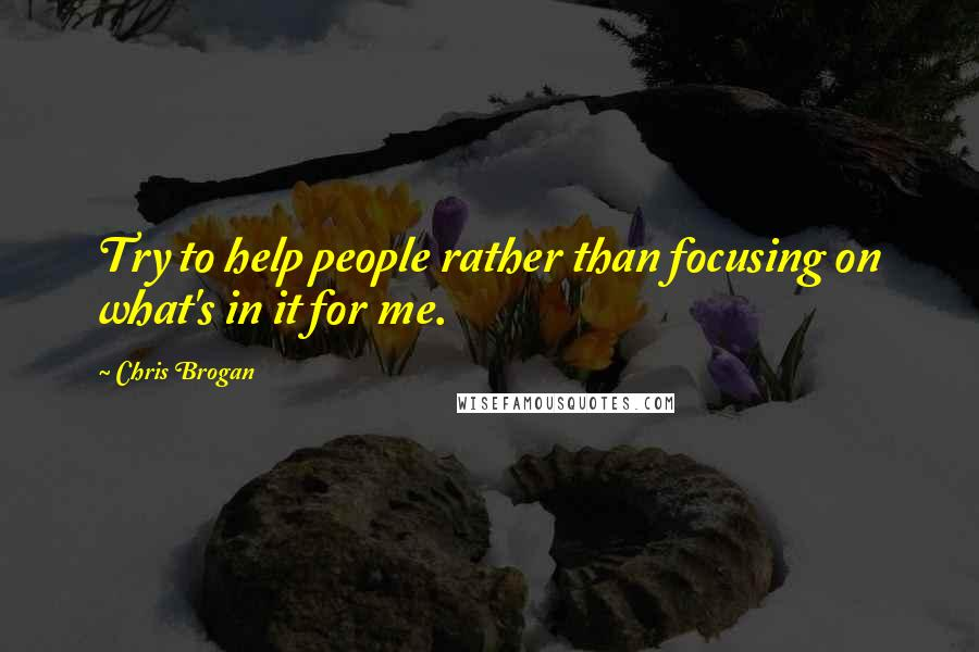 Chris Brogan quotes: Try to help people rather than focusing on what's in it for me.