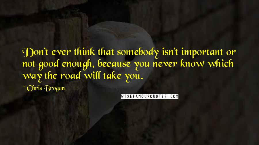 Chris Brogan quotes: Don't ever think that somebody isn't important or not good enough, because you never know which way the road will take you.