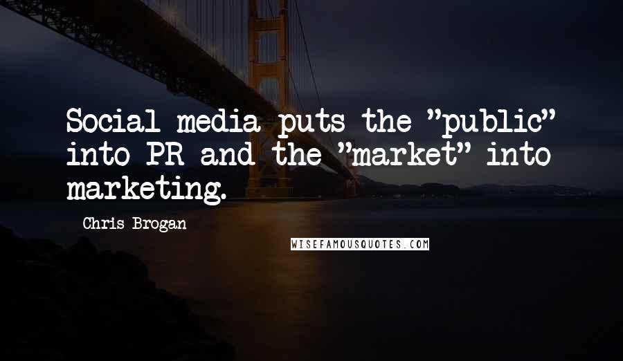 "Chris Brogan quotes: Social media puts the ""public"" into PR and the ""market"" into marketing."