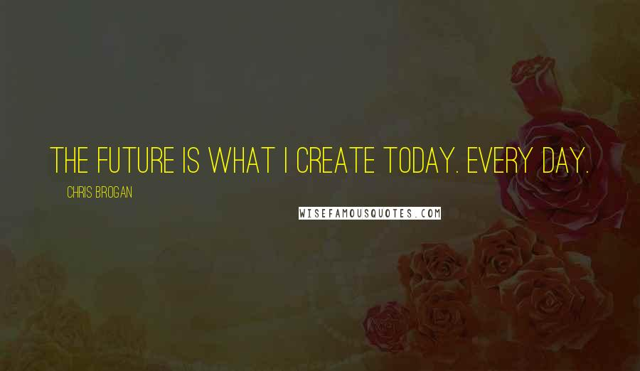 Chris Brogan quotes: The future is what I create today. Every day.