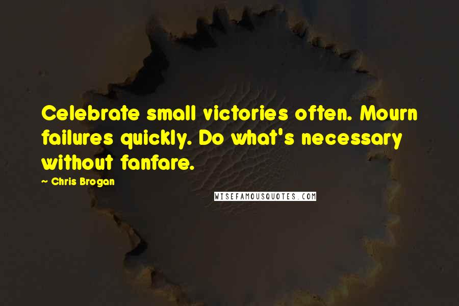Chris Brogan quotes: Celebrate small victories often. Mourn failures quickly. Do what's necessary without fanfare.