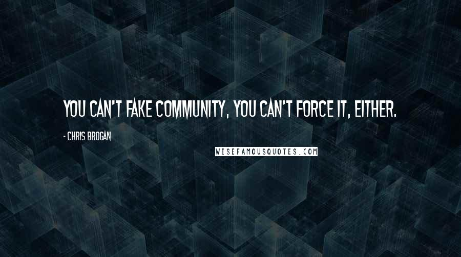 Chris Brogan quotes: You can't fake community, you can't force it, either.