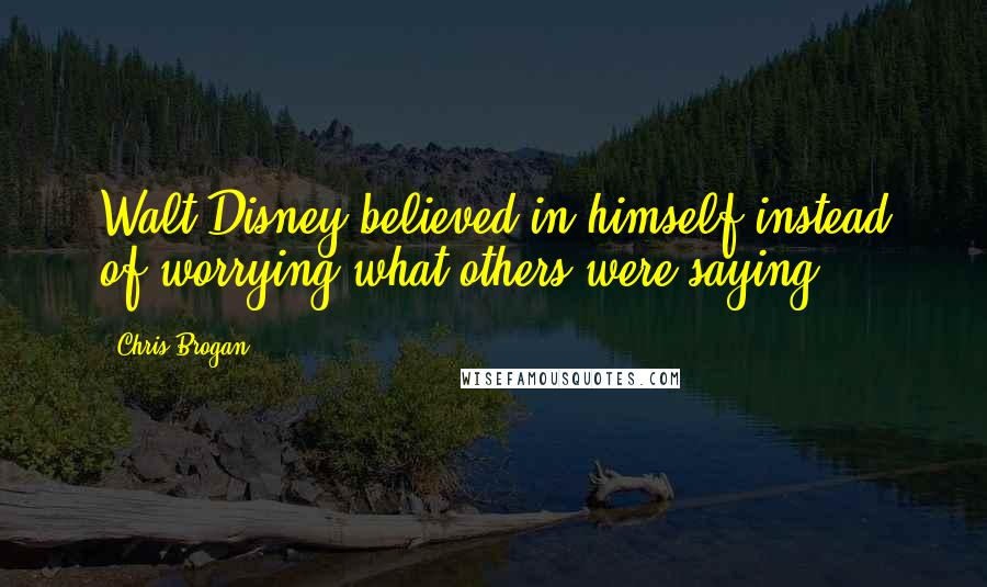 Chris Brogan quotes: Walt Disney believed in himself instead of worrying what others were saying.