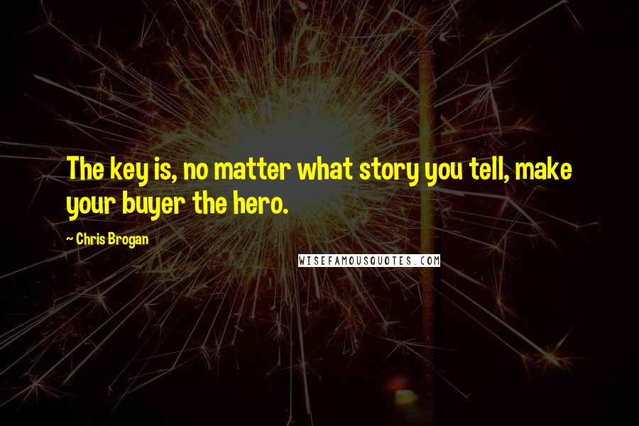 Chris Brogan quotes: The key is, no matter what story you tell, make your buyer the hero.