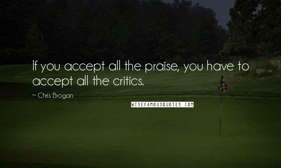Chris Brogan quotes: If you accept all the praise, you have to accept all the critics.