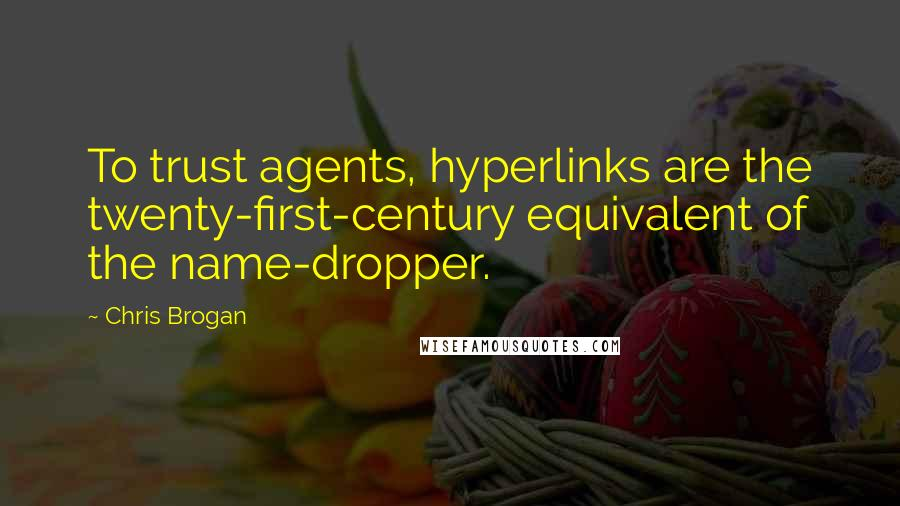 Chris Brogan quotes: To trust agents, hyperlinks are the twenty-first-century equivalent of the name-dropper.