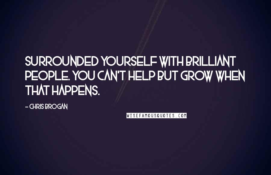 Chris Brogan quotes: Surrounded yourself with brilliant people. You can't HELP but grow when that happens.