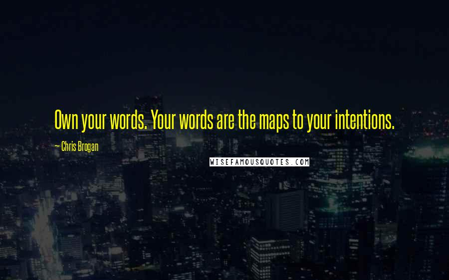 Chris Brogan quotes: Own your words. Your words are the maps to your intentions.