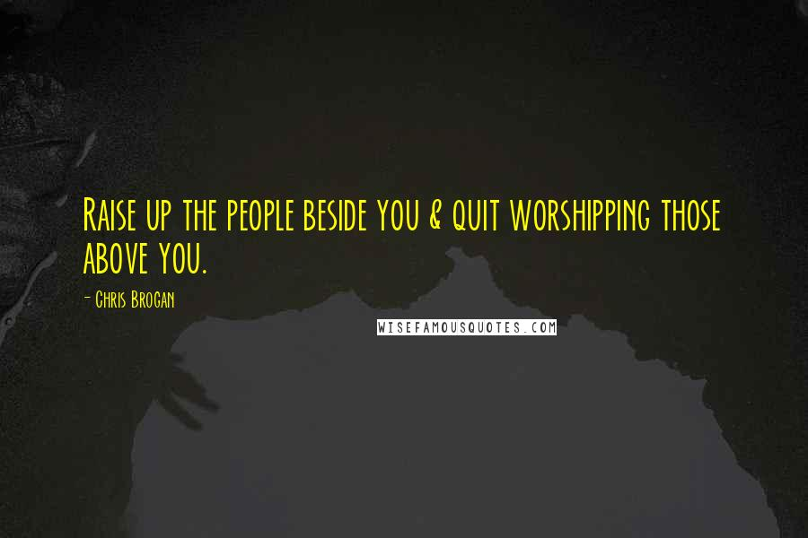 Chris Brogan quotes: Raise up the people beside you & quit worshipping those above you.