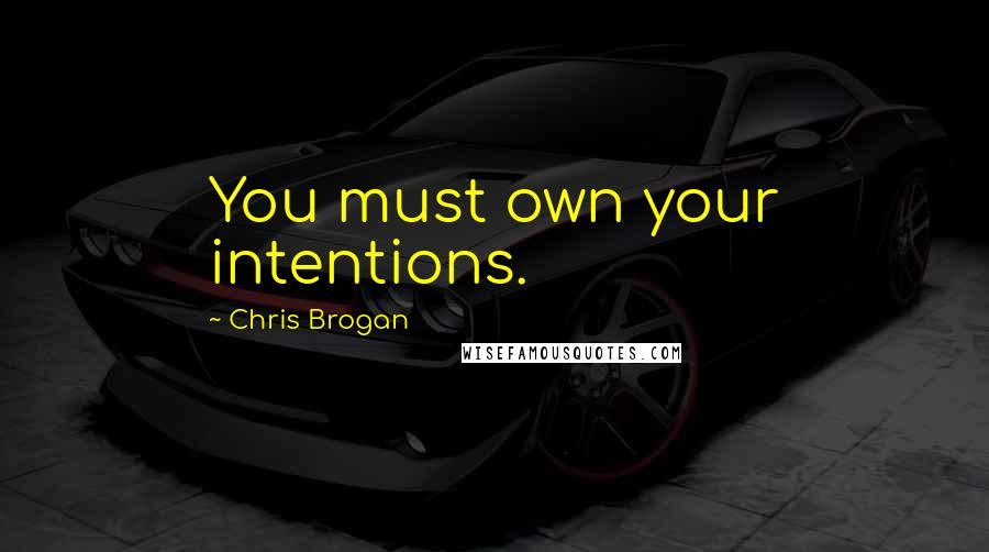 Chris Brogan quotes: You must own your intentions.