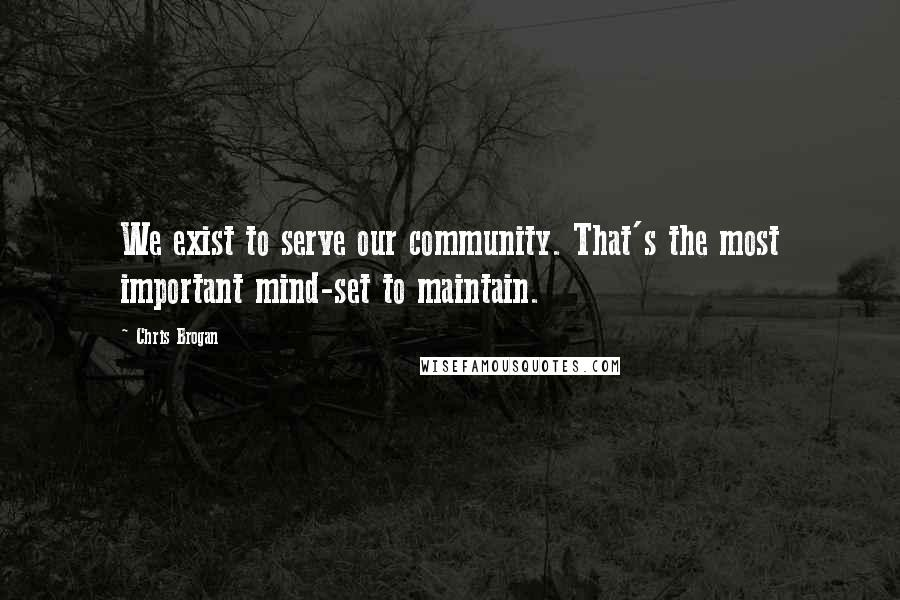 Chris Brogan quotes: We exist to serve our community. That's the most important mind-set to maintain.