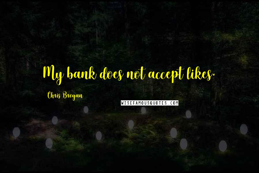 Chris Brogan quotes: My bank does not accept likes.