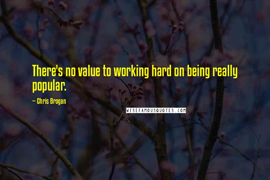 Chris Brogan quotes: There's no value to working hard on being really popular.