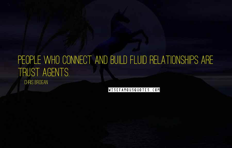 Chris Brogan quotes: People who connect and build fluid relationships are trust agents.