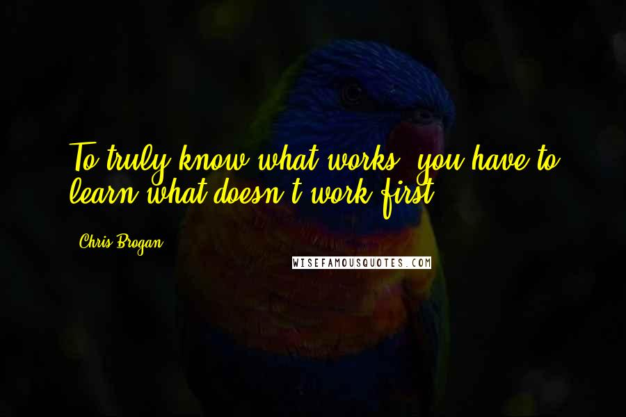 Chris Brogan quotes: To truly know what works, you have to learn what doesn't work first.