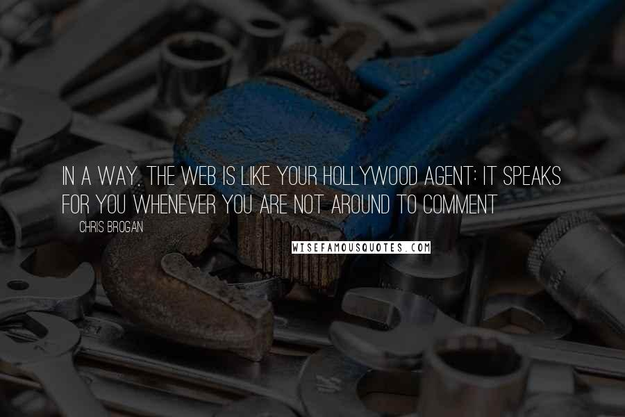 Chris Brogan quotes: In a way, the web is like your Hollywood agent: It speaks for you whenever you are not around to comment