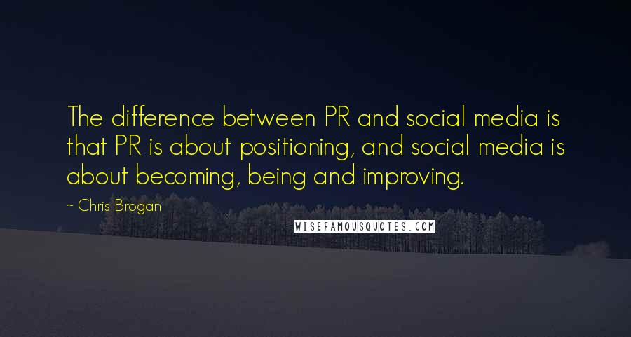 Chris Brogan quotes: The difference between PR and social media is that PR is about positioning, and social media is about becoming, being and improving.