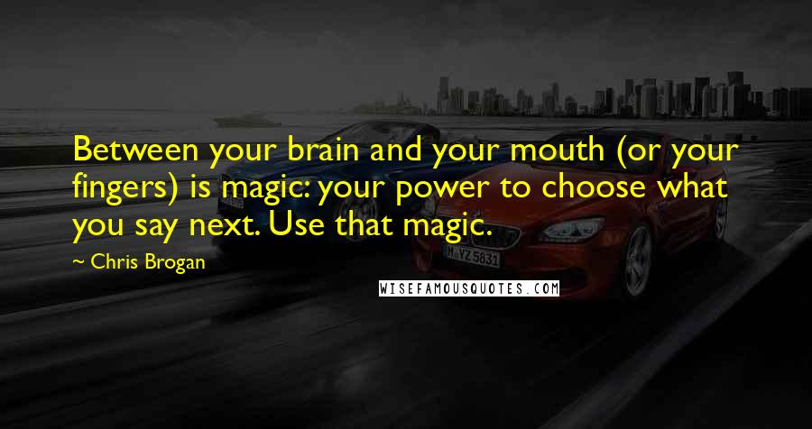 Chris Brogan quotes: Between your brain and your mouth (or your fingers) is magic: your power to choose what you say next. Use that magic.
