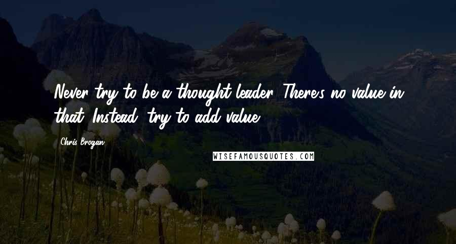 Chris Brogan quotes: Never try to be a thought leader. There's no value in that. Instead, try to add value.