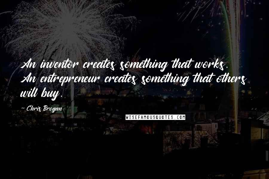 Chris Brogan quotes: An inventor creates something that works. An entrepreneur creates something that others will buy.