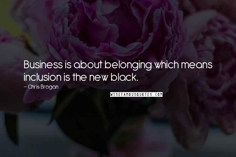 Chris Brogan quotes: Business is about belonging which means inclusion is the new black.
