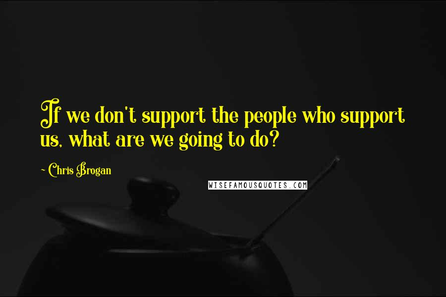 Chris Brogan quotes: If we don't support the people who support us, what are we going to do?