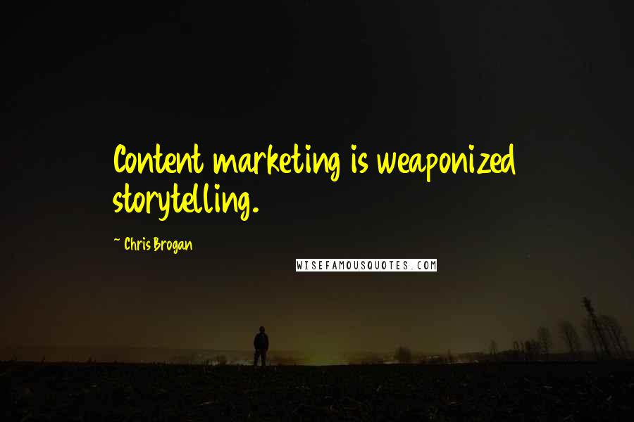 Chris Brogan quotes: Content marketing is weaponized storytelling.