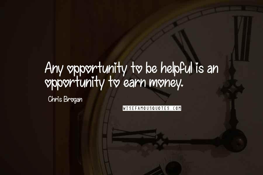 Chris Brogan quotes: Any opportunity to be helpful is an opportunity to earn money.